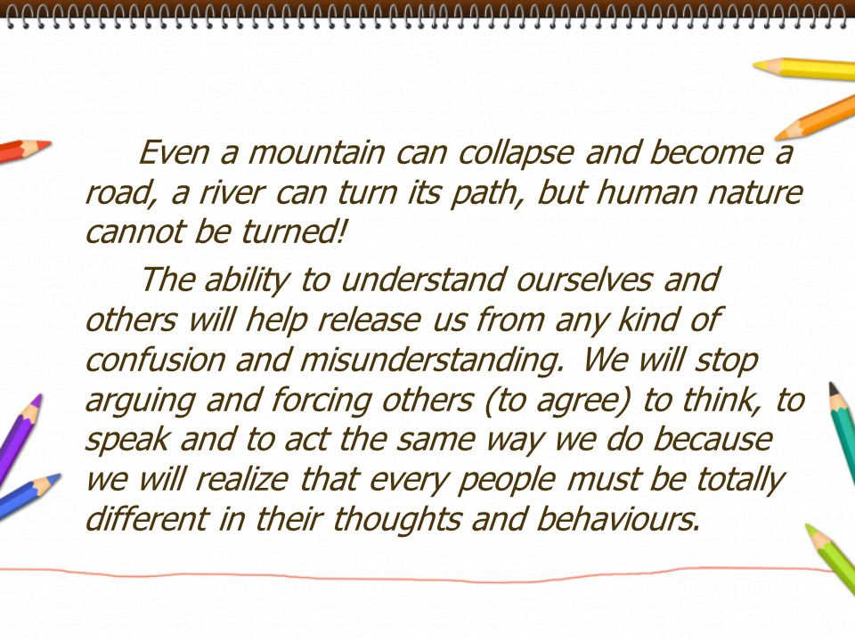 Even a mountain can collapse and become a road, a river can turn its path, but human nature cannot be turned!