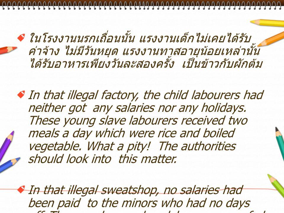 ในโรงงานนรกเถื่อนนั้น แรงงานเด็กไม่เคยได้รับค่าจ้าง ไม่มีวันหยุด แรงงานทาสอายุน้อยเหล่านั้นได้รับอาหารเพียงวันละสองครั้ง เป็นข้าวกับผักต้ม