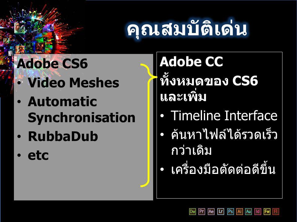 คุณสมบัติเด่น Adobe CC Adobe CS6 ทั้งหมดของ CS6 และเพิ่ม Video Meshes