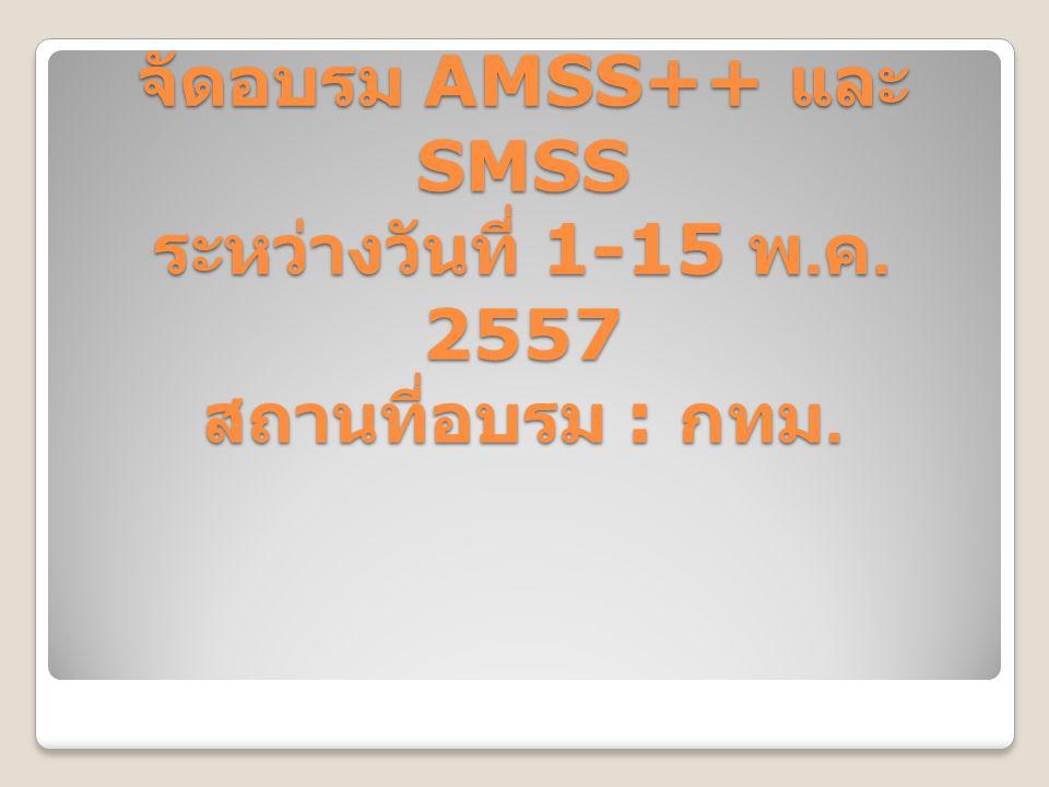 จัดอบรม AMSS++ และ SMSS ระหว่างวันที่ 1-15 พ.ค. 2557 สถานที่อบรม : กทม.