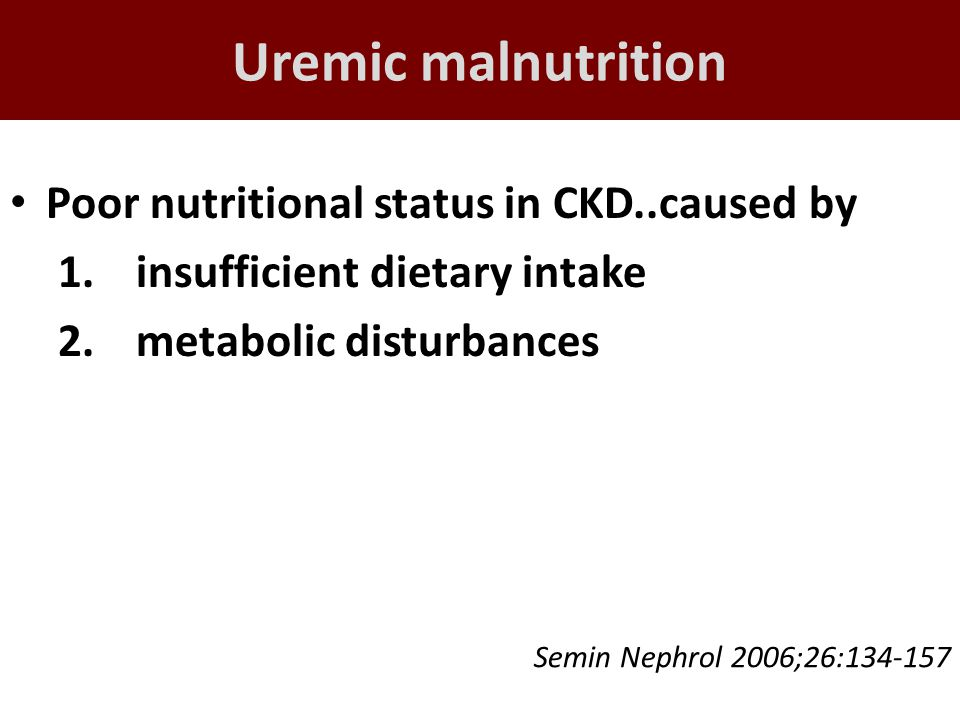 Uremic malnutrition Poor nutritional status in CKD..caused by