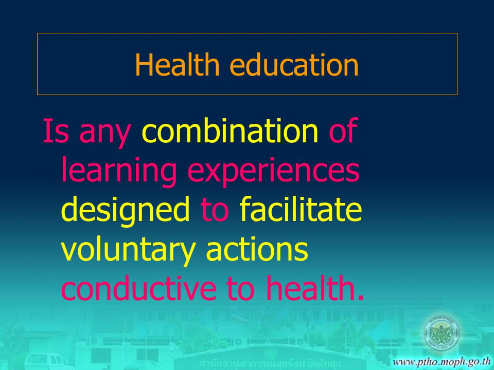 Health education Is any combination of learning experiences designed to facilitate voluntary actions conductive to health.
