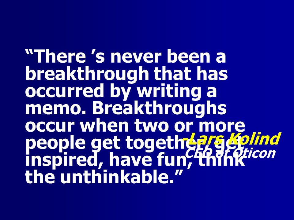 There 's never been a breakthrough that has occurred by writing a memo. Breakthroughs occur when two or more people get together, get inspired, have fun, think the unthinkable.