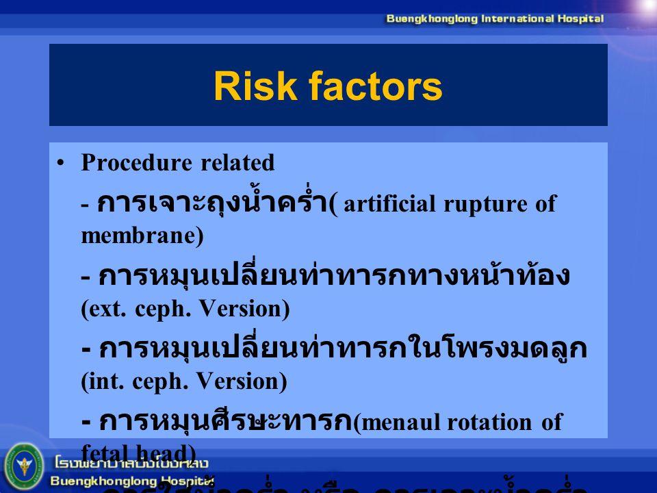 Risk factors Procedure related. - การเจาะถุงน้ำคร่ำ( artificial rupture of membrane) - การหมุนเปลี่ยนท่าทารกทางหน้าท้อง(ext. ceph. Version)