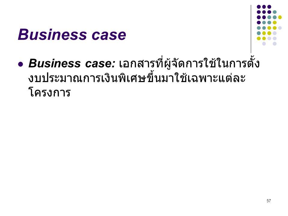 Business case Business case: เอกสารที่ผู้จัดการใช้ในการตั้งงบประมาณการเงินพิเศษขึ้นมาใช้เฉพาะแต่ละโครงการ.