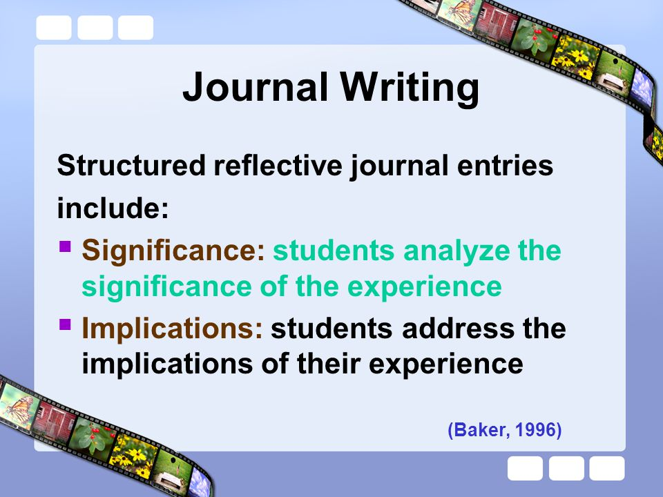 Journal Writing Structured reflective journal entries include: