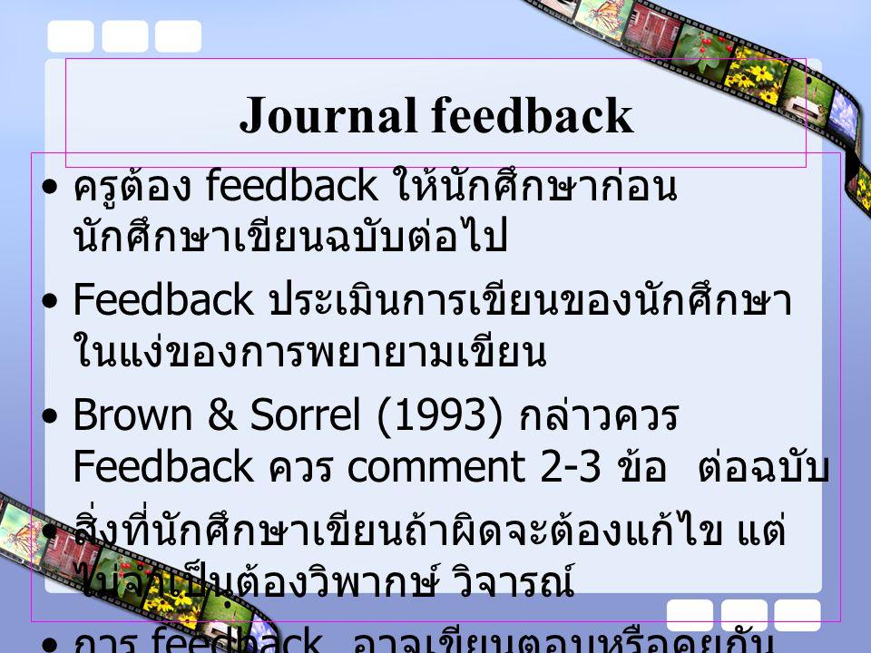 Journal feedback ครูต้อง feedback ให้นักศึกษาก่อนนักศึกษาเขียนฉบับต่อไป. Feedback ประเมินการเขียนของนักศึกษาในแง่ของการพยายามเขียน.