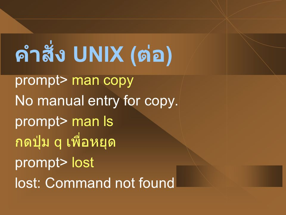 คำสั่ง UNIX (ต่อ) prompt> man copy No manual entry for copy.