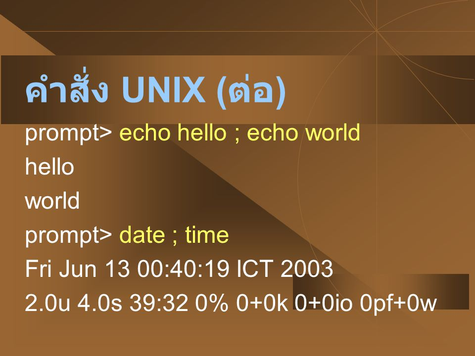 คำสั่ง UNIX (ต่อ) prompt> echo hello ; echo world hello world