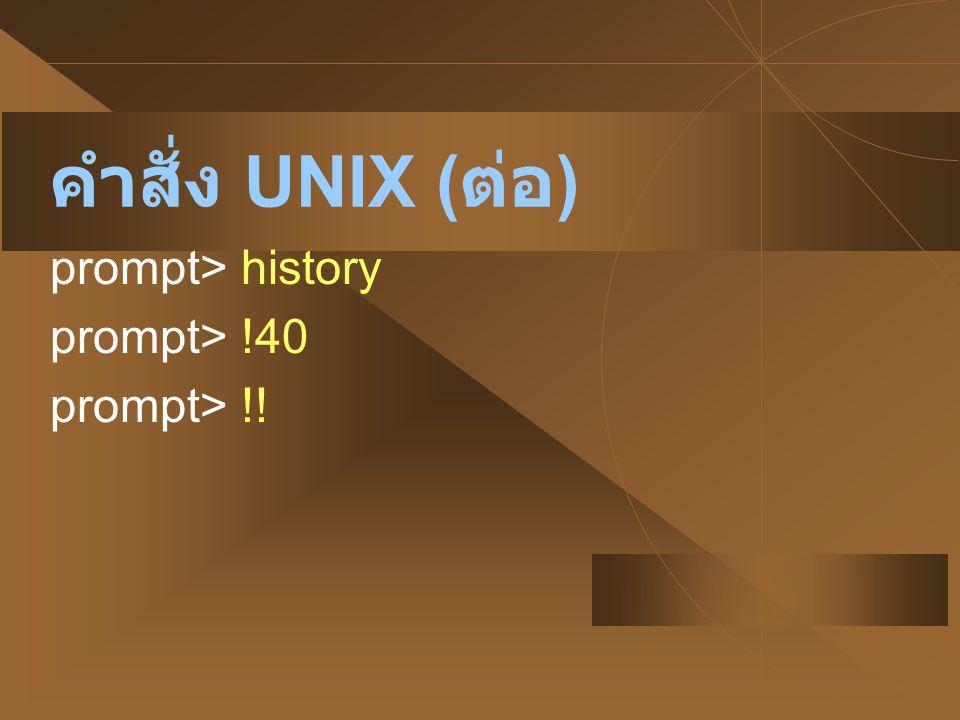 คำสั่ง UNIX (ต่อ) prompt> history prompt> !40 prompt> !!