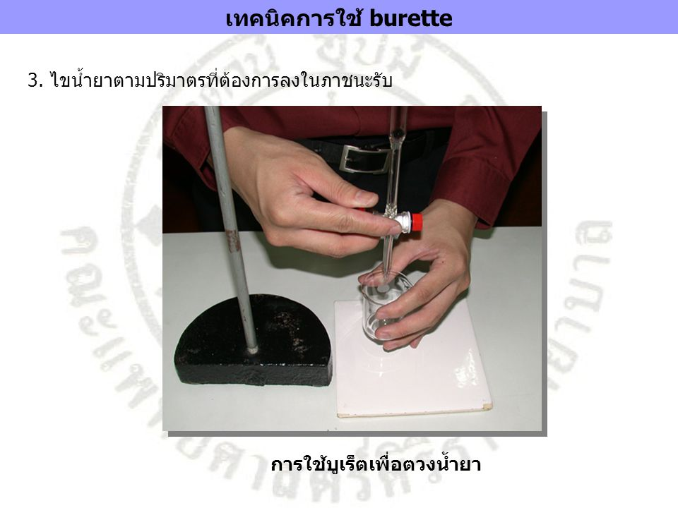 เทคนิคการใช้ burette 3. ไขน้ำยาตามปริมาตรที่ต้องการลงในภาชนะรับ