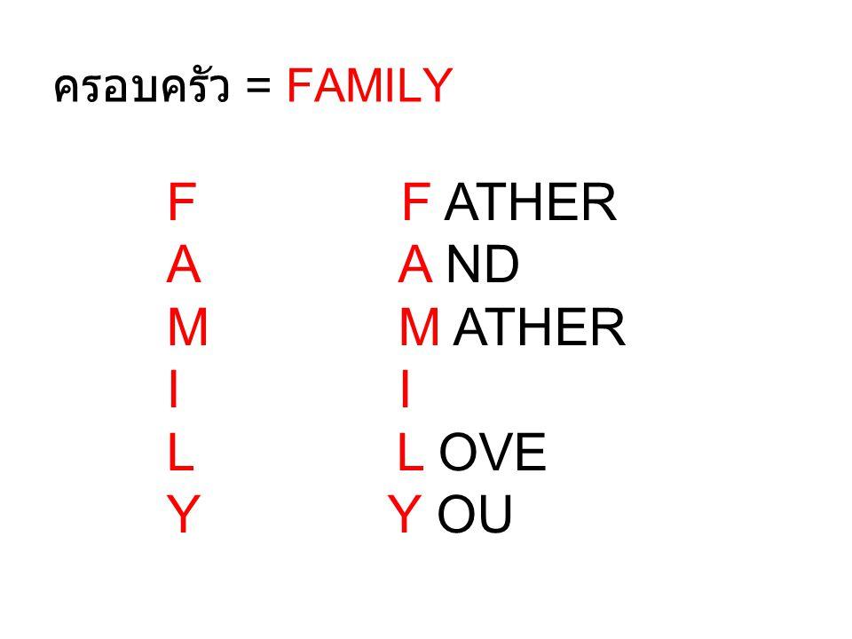 ครอบครัว = FAMILY F F ATHER. A A ND. M M ATHER. I I.