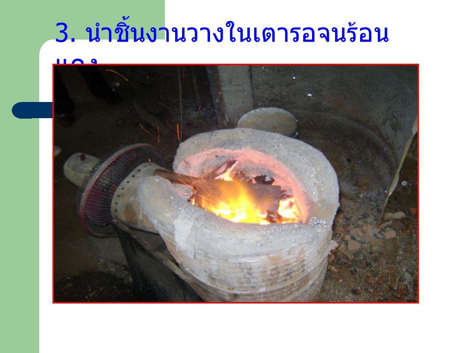 3. นำชิ้นงานวางในเตารอจนร้อนแดง