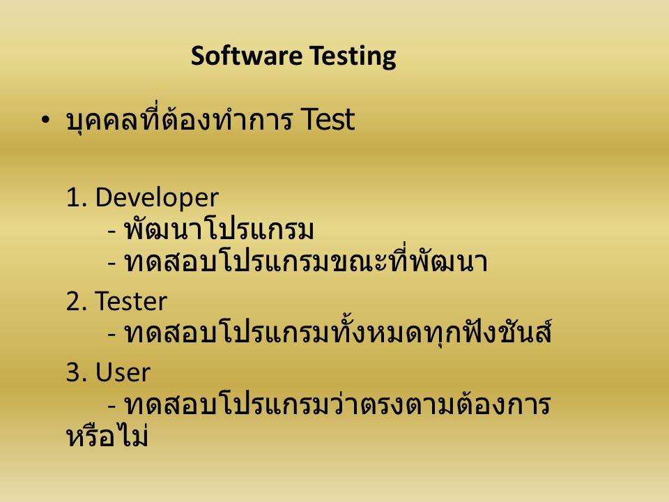 Software Testing บุคคลที่ต้องทำการ Test. 1. Developer - พัฒนาโปรแกรม - ทดสอบโปรแกรมขณะที่พัฒนา.