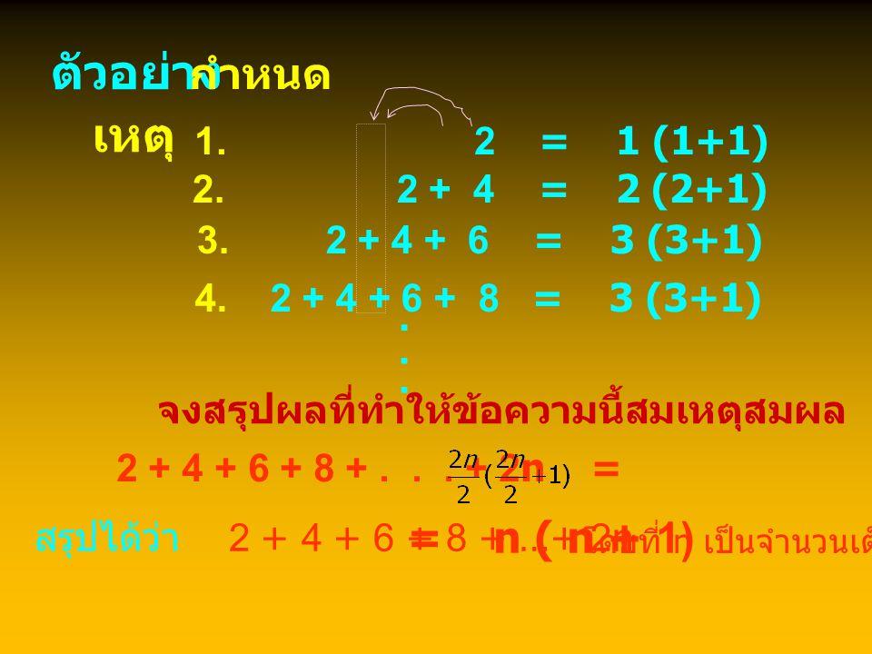 ตัวอย่าง เหตุ กำหนด . . . = n ( n + 1) 1. 2 = 1 (1+1)