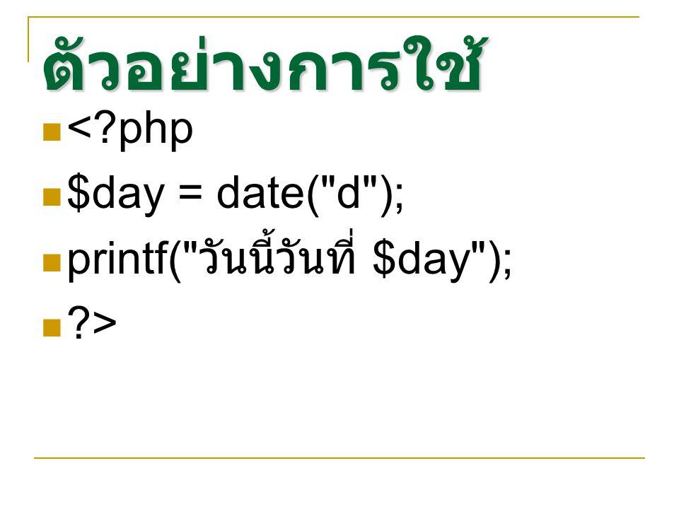 ตัวอย่างการใช้ < php $day = date( d ); printf( วันนี้วันที่ $day );