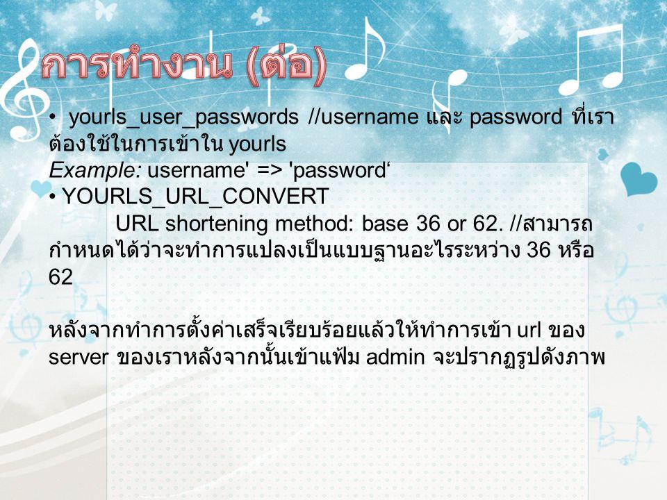 การทำงาน (ต่อ) yourls_user_passwords //username และ password ที่เราต้องใช้ในการเข้าใน yourls Example: username => password'