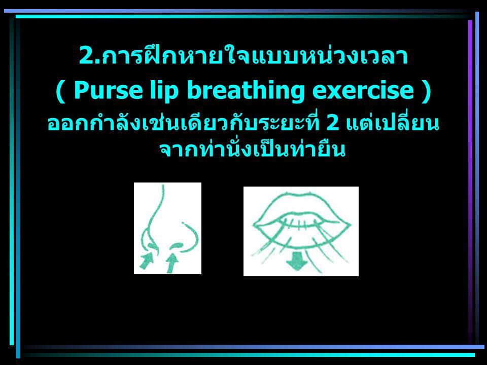 2.การฝึกหายใจแบบหน่วงเวลา ( Purse lip breathing exercise )