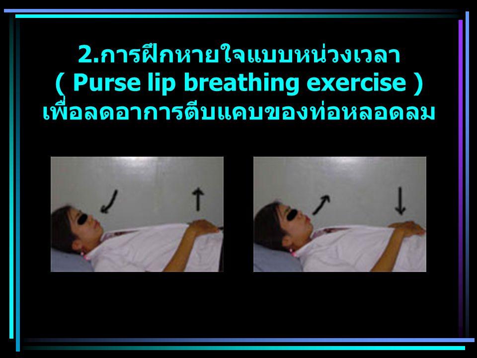 2.การฝึกหายใจแบบหน่วงเวลา ( Purse lip breathing exercise ) เพื่อลดอาการตีบแคบของท่อหลอดลม