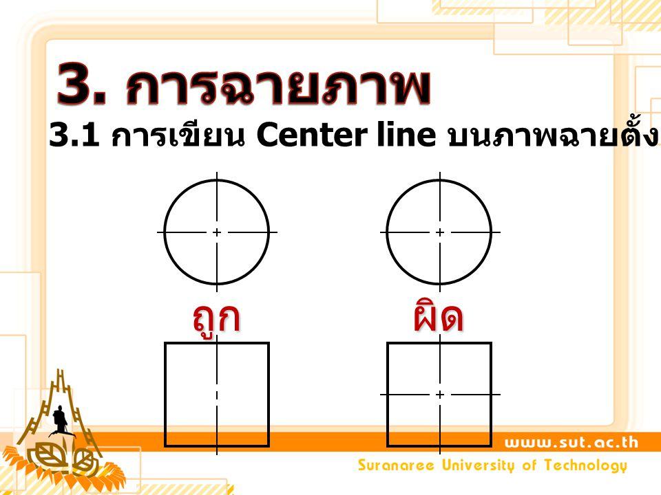 3. การฉายภาพ 3.1 การเขียน Center line บนภาพฉายตั้งฉาก ถูก ผิด