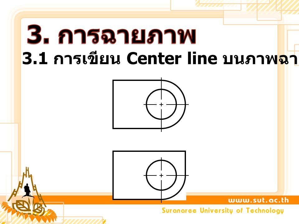 3. การฉายภาพ 3.1 การเขียน Center line บนภาพฉายตั้งฉาก