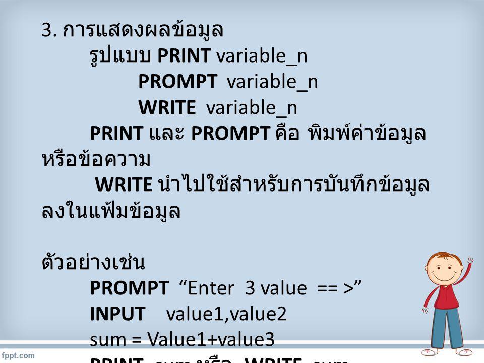 3. การแสดงผลข้อมูล รูปแบบ PRINT variable_n. PROMPT variable_n. WRITE variable_n. PRINT และ PROMPT คือ พิมพ์ค่าข้อมูลหรือข้อความ.