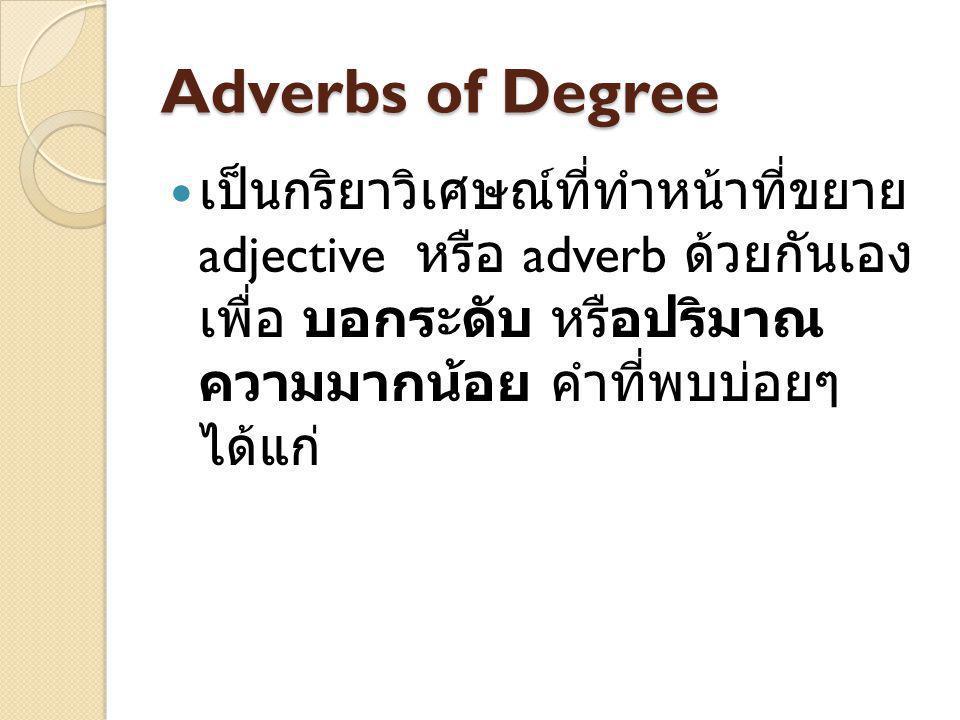 Adverbs of Degree เป็นกริยาวิเศษณ์ที่ทำหน้าที่ขยาย adjective หรือ adverb ด้วยกันเอง เพื่อ บอกระดับ หรือ ปริมาณความมากน้อย คำที่พบบ่อยๆ ได้แก่