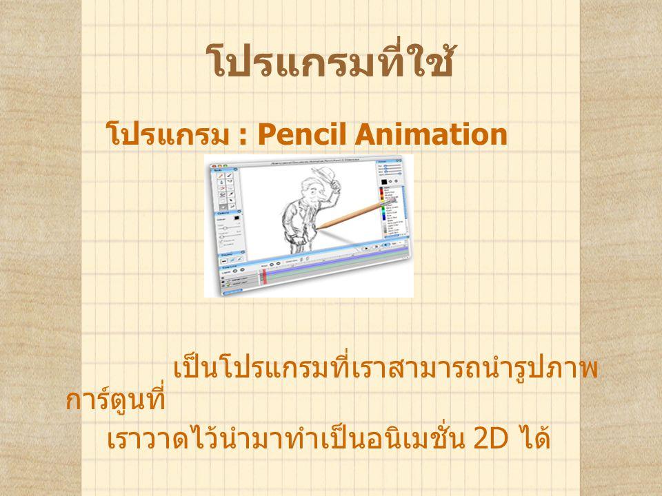 โปรแกรมที่ใช้ โปรแกรม : Pencil Animation