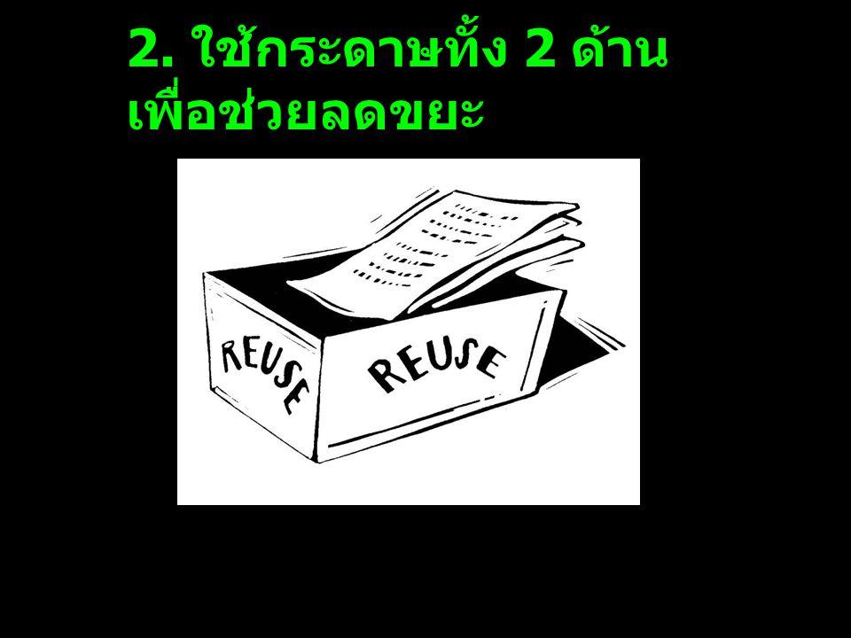 2. ใช้กระดาษทั้ง 2 ด้าน เพื่อช่วยลดขยะ