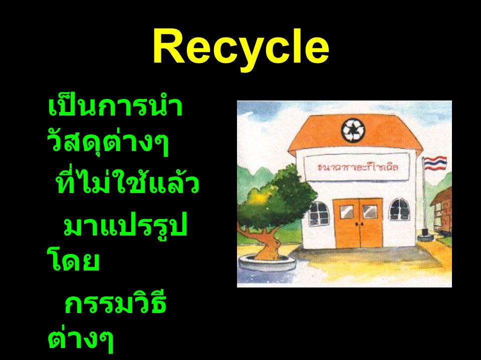 Recycle เป็นการนำวัสดุต่างๆ ที่ไม่ใช้แล้ว มาแปรรูปโดย กรรมวิธีต่างๆ