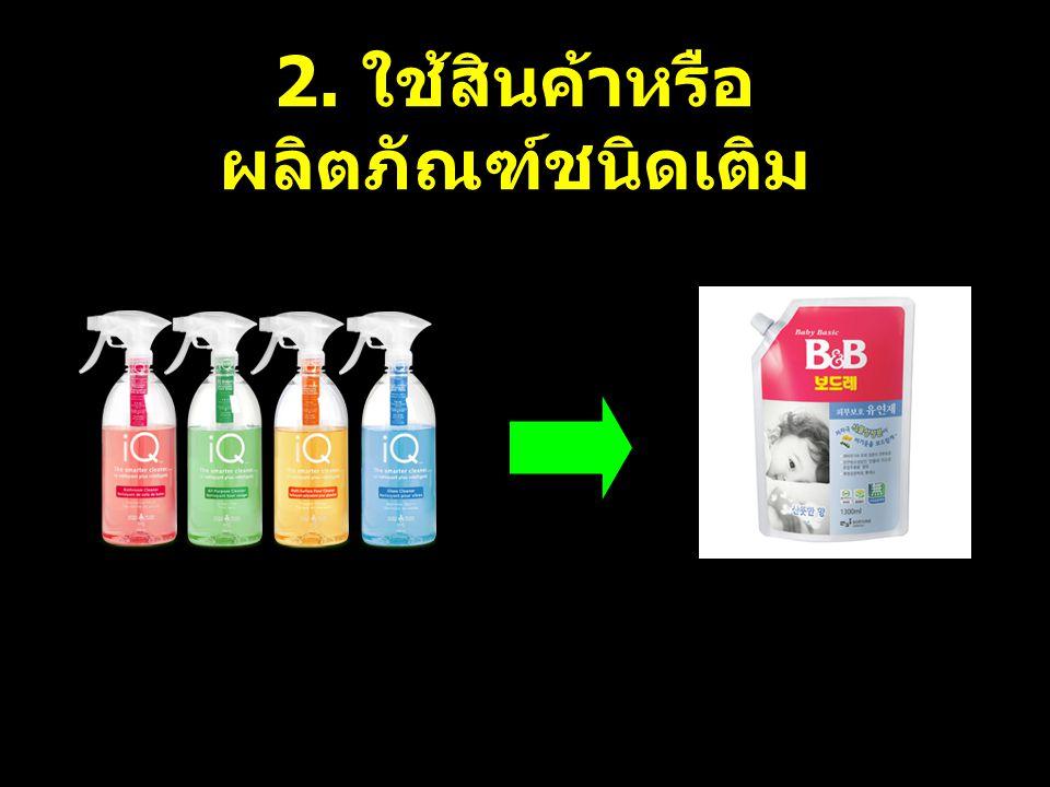 2. ใช้สินค้าหรือผลิตภัณฑ์ชนิดเติม