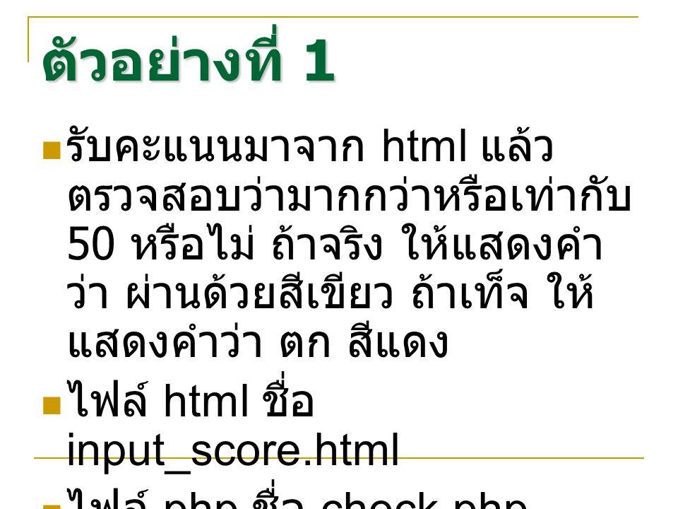 ตัวอย่างที่ 1 รับคะแนนมาจาก html แล้วตรวจสอบว่ามากกว่าหรือเท่ากับ 50 หรือไม่ ถ้าจริง ให้แสดงคำว่า ผ่านด้วยสีเขียว ถ้าเท็จ ให้แสดงคำว่า ตก สีแดง.