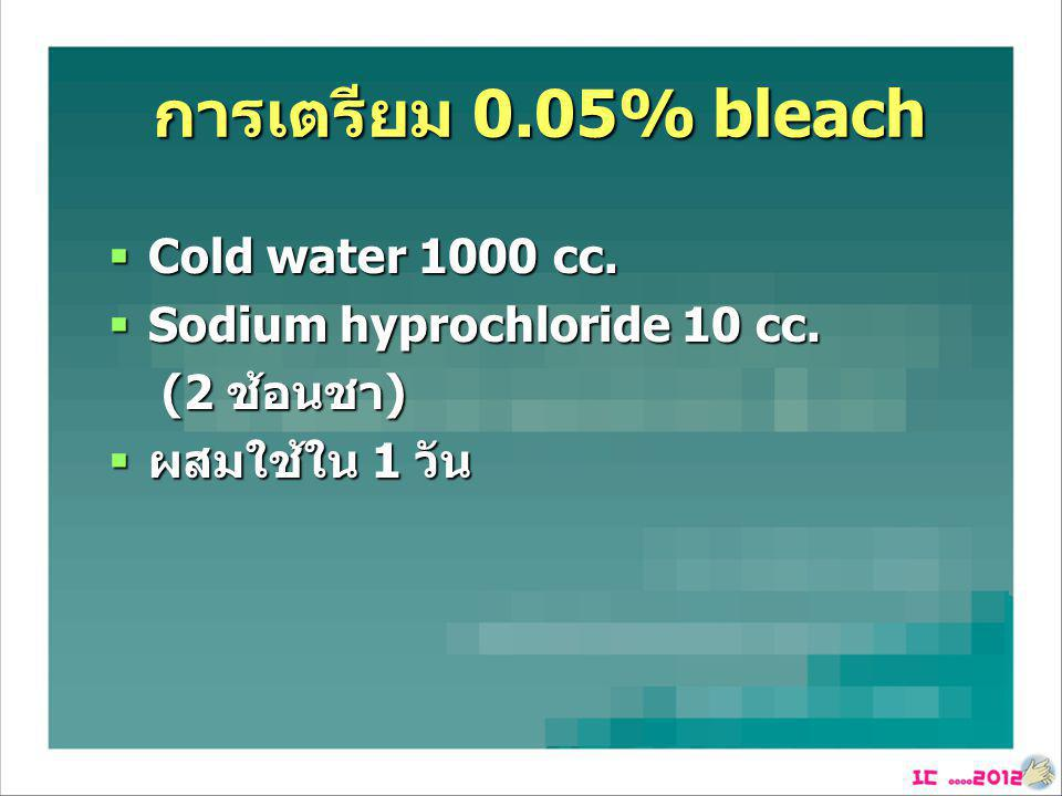 การเตรียม 0.05% bleach Cold water 1000 cc. Sodium hyprochloride 10 cc.
