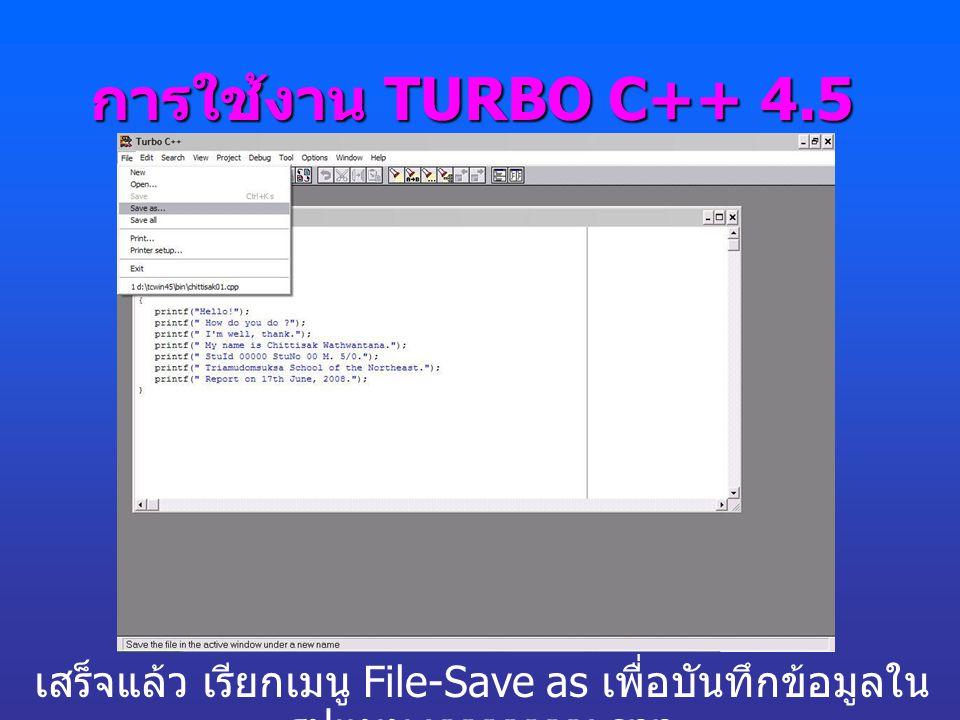 การใช้งาน TURBO C++ 4.5 เสร็จแล้ว เรียกเมนู File-Save as เพื่อบันทึกข้อมูลในรูปแบบ xxxxxxxx.cpp