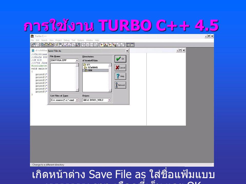 การใช้งาน TURBO C++ 4.5 เกิดหน้าต่าง Save File as ใส่ชื่อแฟ้มแบบ xxxxxxxx.cpp-เลือกที่เก็บ และ OK