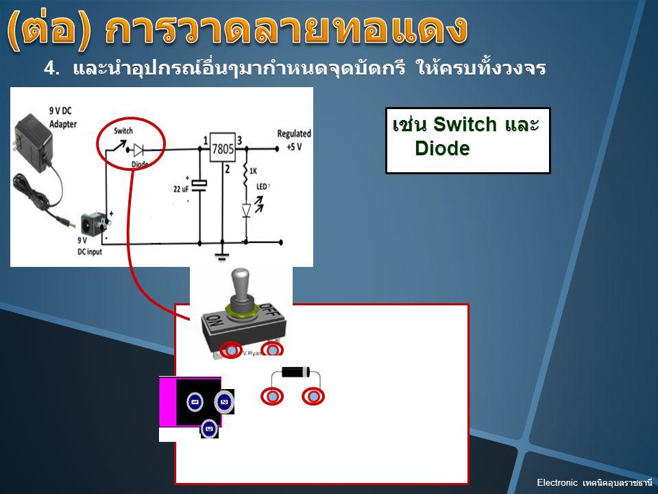 (ต่อ) การวาดลายทอแดง 4. และนำอุปกรณ์อื่นๆมากำหนดจุดบัดกรี ให้ครบทั้งวงจร. เช่น Switch และ. Diode.