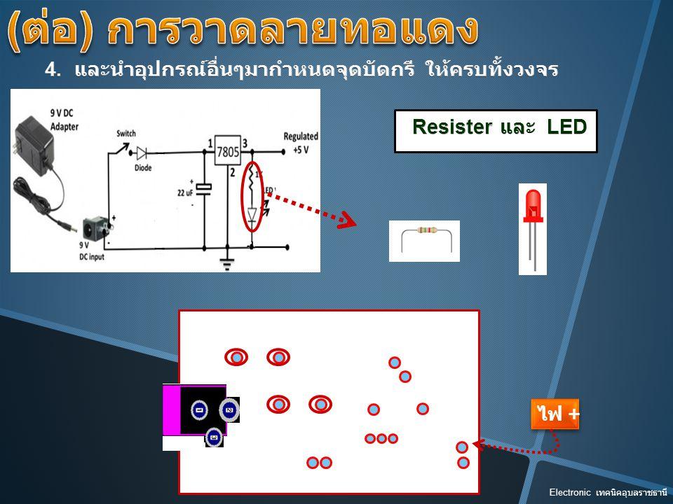 (ต่อ) การวาดลายทอแดง 4. และนำอุปกรณ์อื่นๆมากำหนดจุดบัดกรี ให้ครบทั้งวงจร. Resister และ LED. ไฟ +