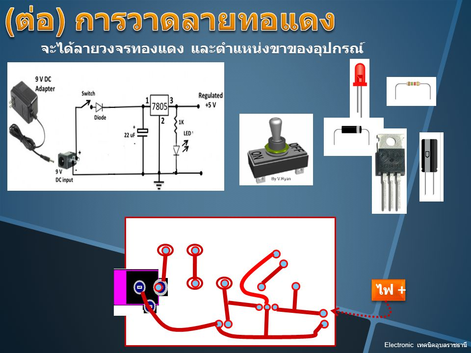 (ต่อ) การวาดลายทอแดง จะได้ลายวงจรทองแดง และตำแหน่งขาของอุปกรณ์ ไฟ +