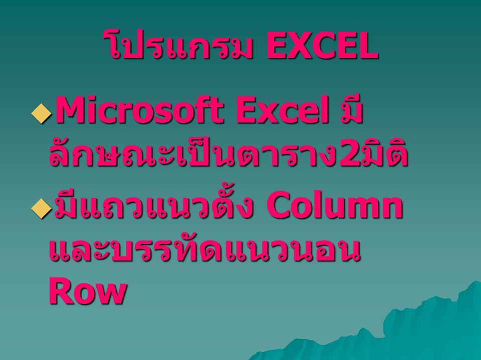 โปรแกรม EXCEL Microsoft Excel มีลักษณะเป็นตาราง2มิติ มีแถวแนวตั้ง Column และบรรทัดแนวนอน Row