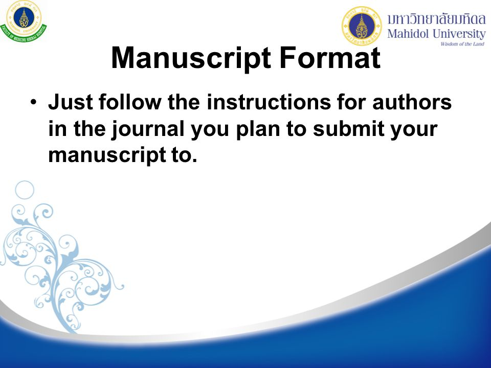 Manuscript Format Just follow the instructions for authors in the journal you plan to submit your manuscript to.