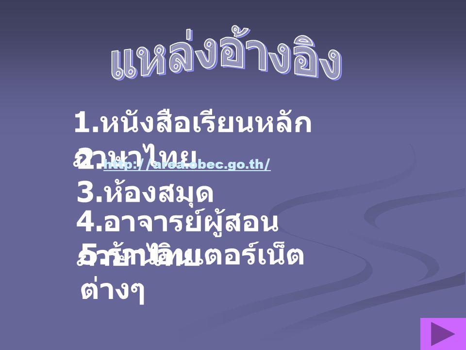 1.หนังสือเรียนหลักภาษาไทย 2.http://area.obec.go.th/ 3.ห้องสมุด