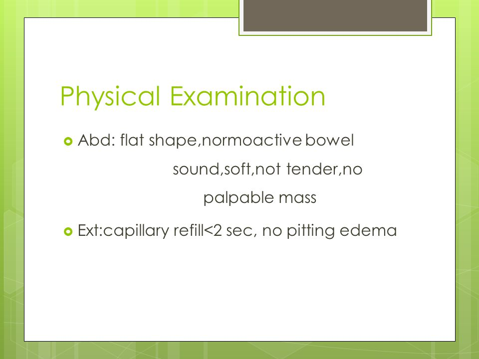 Physical Examination Abd: flat shape,normoactive bowel sound,soft,not tender,no palpable mass.
