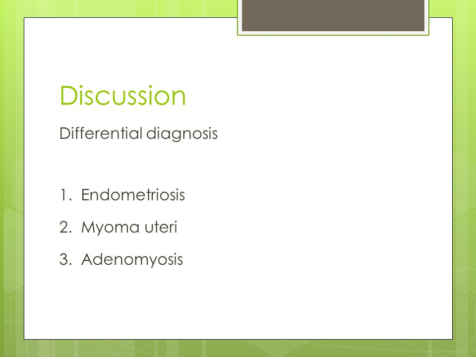 Discussion Differential diagnosis 1. Endometriosis 2. Myoma uteri 3. Adenomyosis