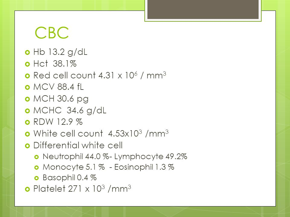 CBC Hb 13.2 g/dL Hct 38.1% Red cell count 4.31 x 106 / mm3 MCV 88.4 fL