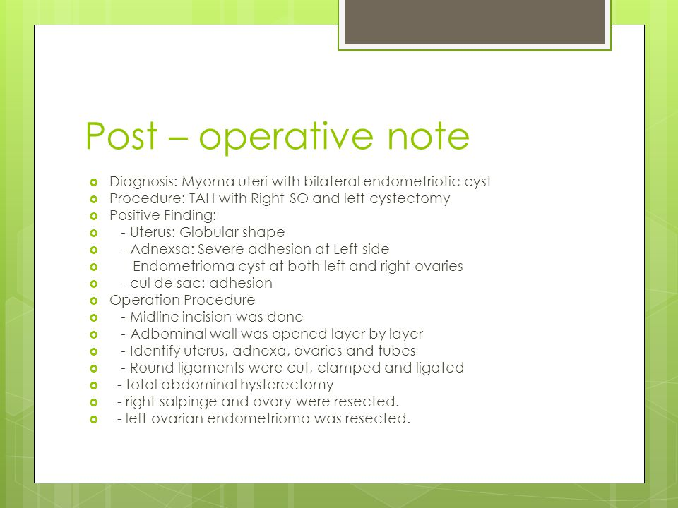 Post – operative note Diagnosis: Myoma uteri with bilateral endometriotic cyst. Procedure: TAH with Right SO and left cystectomy.