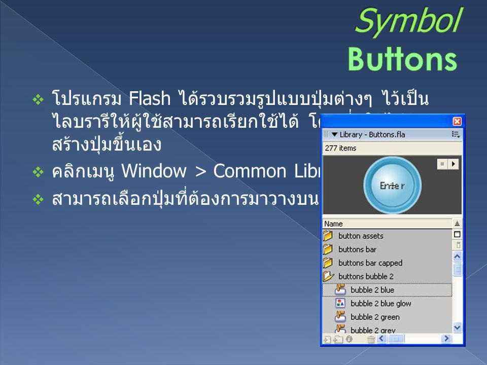 Symbol Buttons โปรแกรม Flash ได้รวบรวมรูปแบบปุ่มต่างๆ ไว้เป็นไลบรารีให้ผู้ใช้สามารถเรียกใช้ได้ โดยที่ผู้ใช้ไม่ต้องสร้างปุ่มขึ้นเอง.