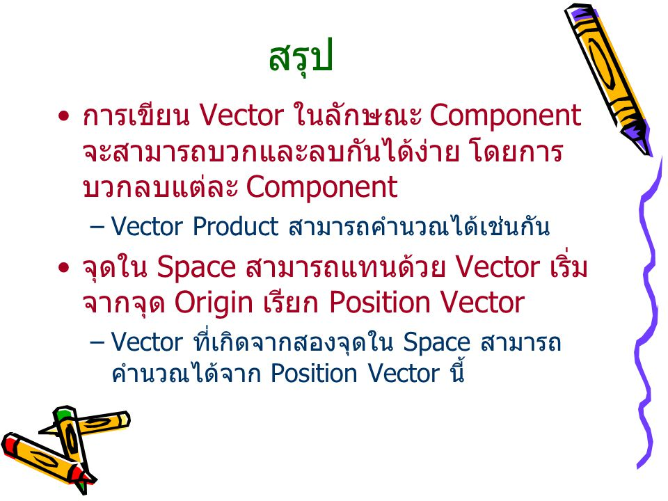 สรุป การเขียน Vector ในลักษณะ Component จะสามารถบวกและลบกันได้ง่าย โดยการบวกลบแต่ละ Component. Vector Product สามารถคำนวณได้เช่นกัน.
