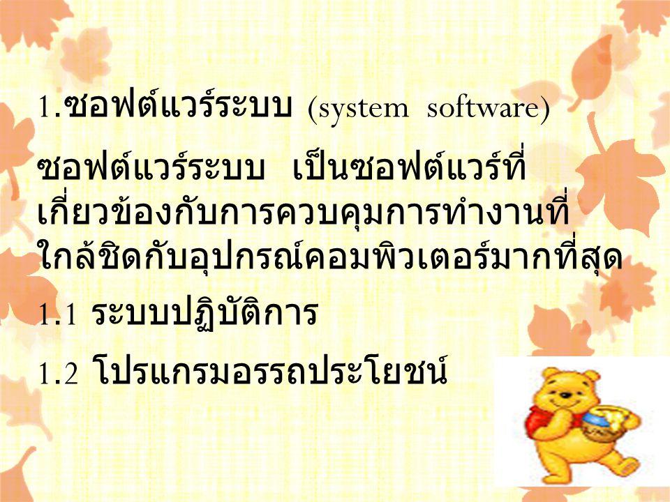 1.ซอฟต์แวร์ระบบ (system software) ซอฟต์แวร์ระบบ เป็นซอฟต์แวร์ที่เกี่ยวข้องกับการควบคุมการทำงาน ที่ใกล้ชิดกับอุปกรณ์คอมพิวเตอร์มากที่สุด 1.1 ระบบปฏิบัติการ 1.2 โปรแกรมอรรถประโยชน์