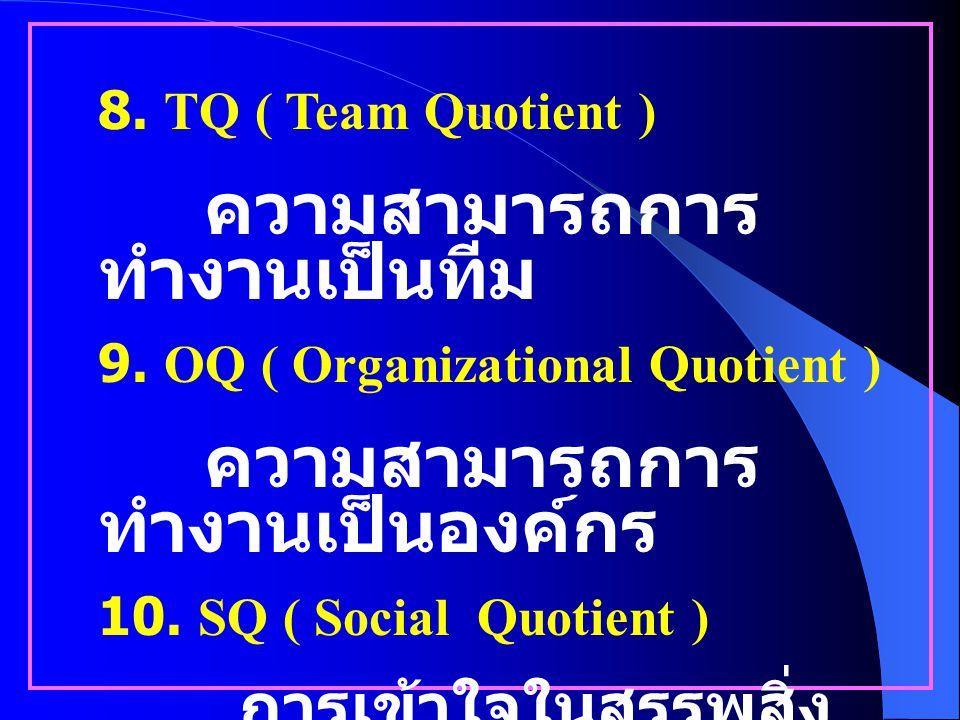 8. TQ ( Team Quotient ) ความสามารถการทำงานเป็นทีม. 9. OQ ( Organizational Quotient ) ความสามารถการทำงานเป็นองค์กร.