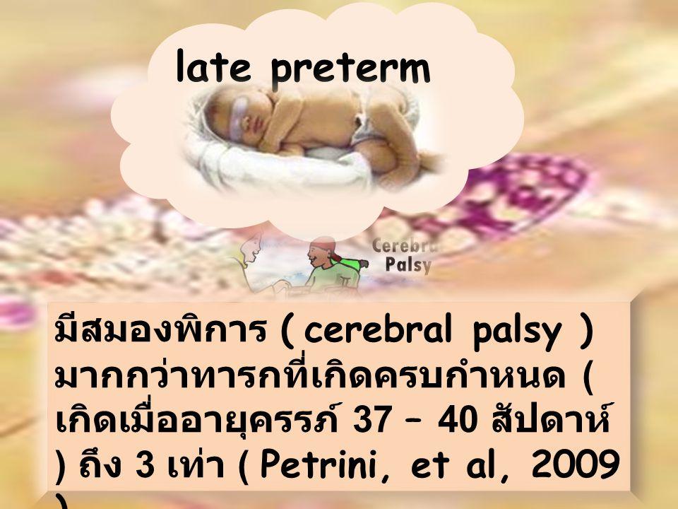 late preterm มีสมองพิการ ( cerebral palsy ) มากกว่าทารกที่เกิดครบกำหนด ( เกิดเมื่ออายุครรภ์ 37 – 40 สัปดาห์ ) ถึง 3 เท่า ( Petrini, et al, 2009 )